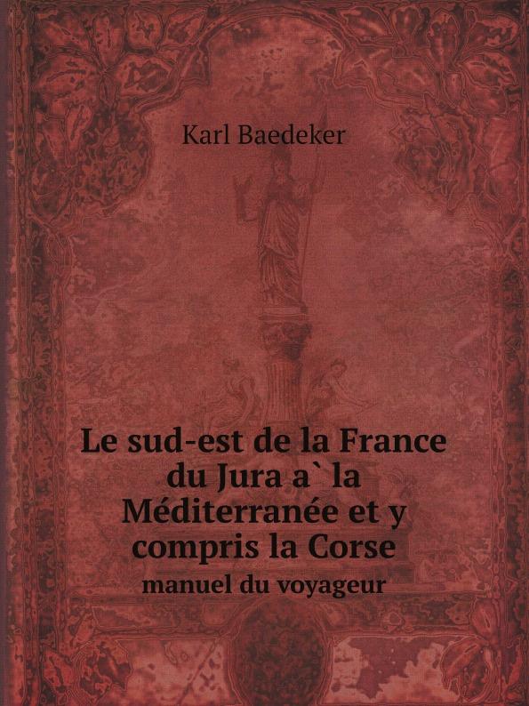 Karl Baedeker Le sud-est de la France du Jura a la Mediterranee et y compris la Corse. manuel du voyageur g le cointe de laveau guide du voyageur a moscou