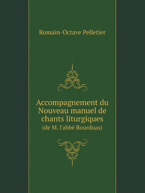 Romain-Octave Pelletier Accompagnement du Nouveau manuel de chants liturgiques. (de M. l'abbe Bourduas) m l abbé trochon milchspeisen und getranke