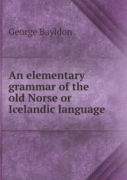 George Bayldon An elementary grammar of the old Norse or Icelandic language george bayldon an elementary grammar of the old norse or icelandic language