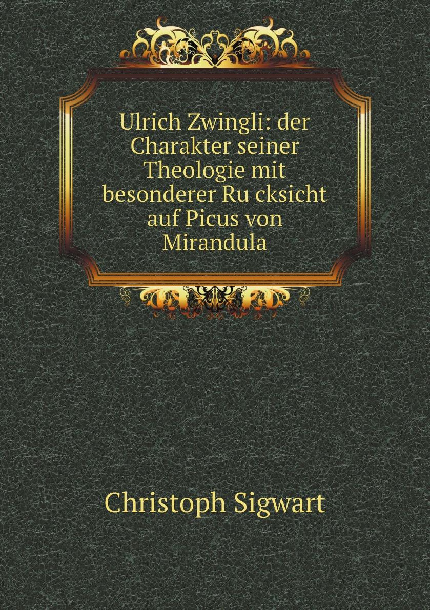 Christoph Sigwart Ulrich Zwingli: der Charakter seiner Theologie mit besonderer Rucksicht auf Picus von Mirandula