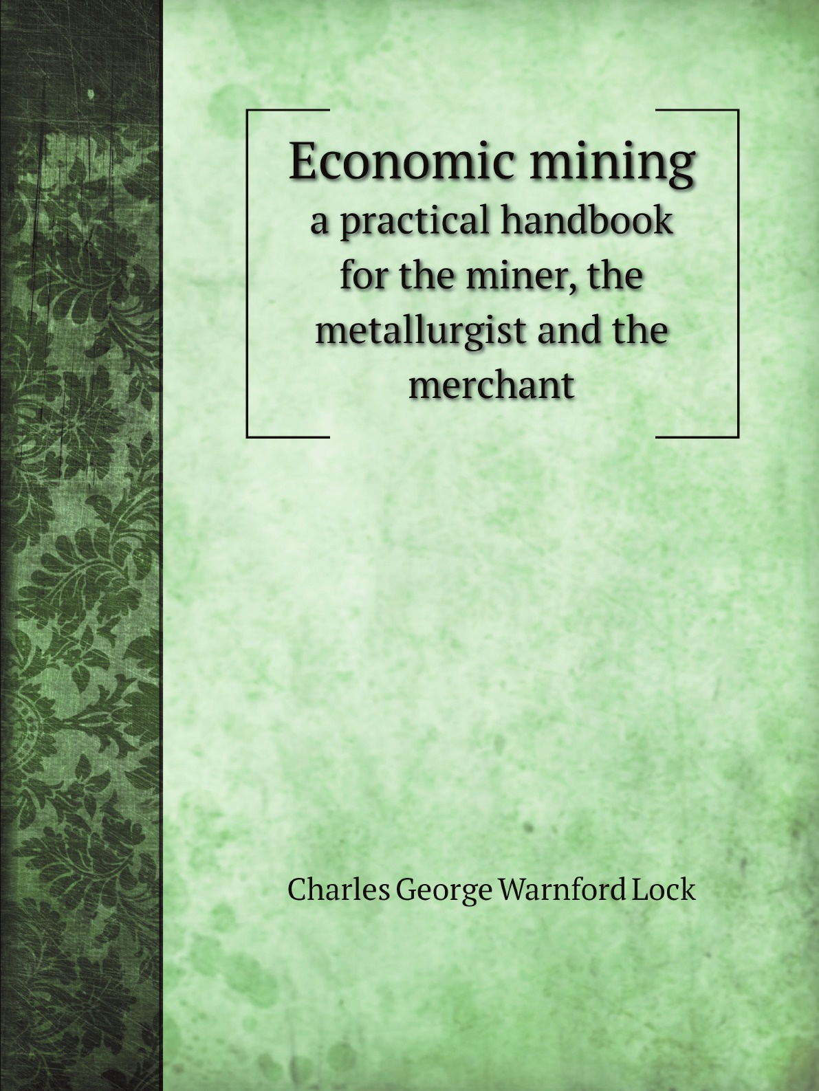 цены Charles George Warnford Lock Economic mining. a practical handbook for the miner, the metallurgist and the merchant