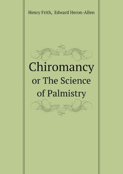 Фото - H. Frith, E. Heron-Allen, Dora Noyes Chiromancy. Or The Science of Palmistry h frith e heron allen dora noyes chiromancy or the science of palmistry