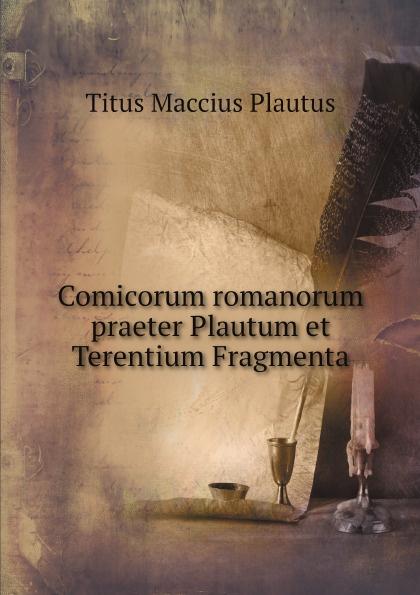 Titus Maccius Plautus Comicorum romanorum praeter Plautum et Terentium Fragmenta theodor kock comicorum atticorum fragmenta volume 2