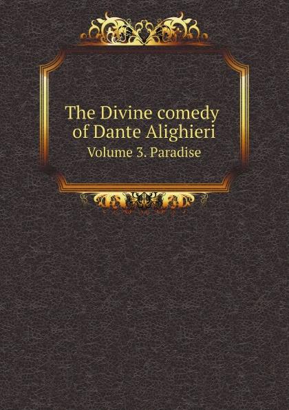 Dante Alighieri, Charles Eliot Norton The Divine comedy of Dante Alighieri. Volume 3. Paradise dante alighieri the divine comedy of dante alighieri volume 3 italian edition