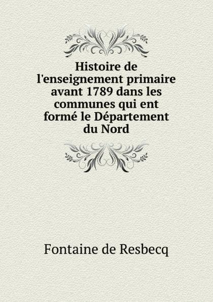 Fontaine de Resbecq Histoire de l'enseignement primaire avant 1789 dans les communes qui ent forme le Departement du Nord alexandre taché vingt annees de missions dans le nord ouest de l amerique classic reprint