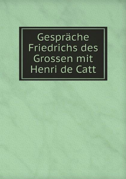 H. de Catt Gesprache Friedrichs des Grossen mit Henri de Catt scudamore p catt h the interview coach teach yourself