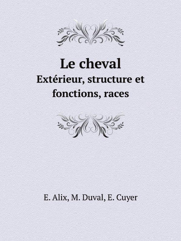 E. Alix, M. Duval, Е. Cuyer Le cheval. Exterieur, structure et fonctions, races e alix m duval е cuyer le cheval exterieur structure et fonctions races