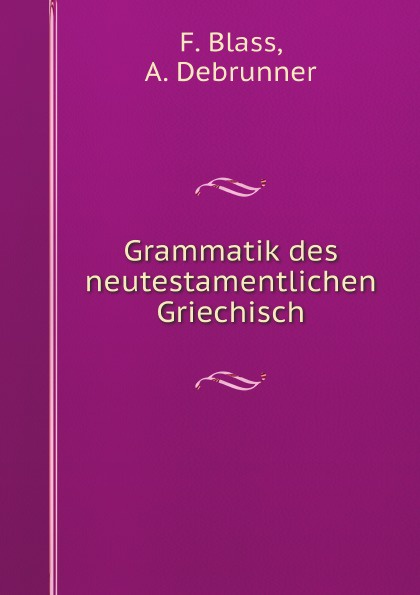 F. Blass, A. Debrunner Grammatik des neutestamentlichen Griechisch friedrich blass grammatik des neutestamentlichen griechisch