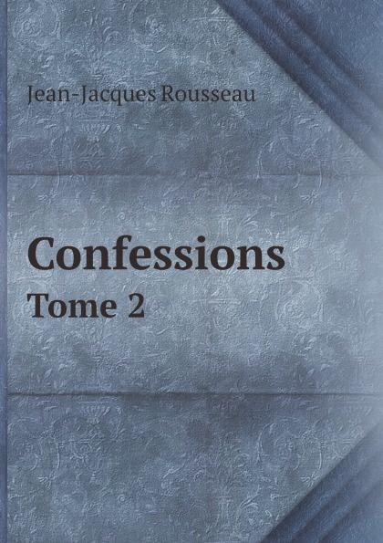 Жан-Жак Руссо Confessions. Tome 2