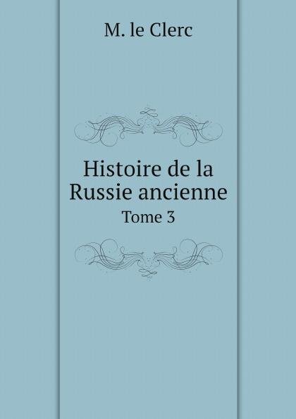 M. le Clerc Histoire de la Russie ancienne. Tome 3