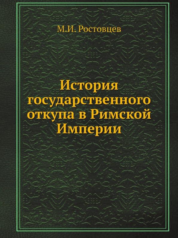 М.И. Ростовцев История государственного откупа в Римской Империи