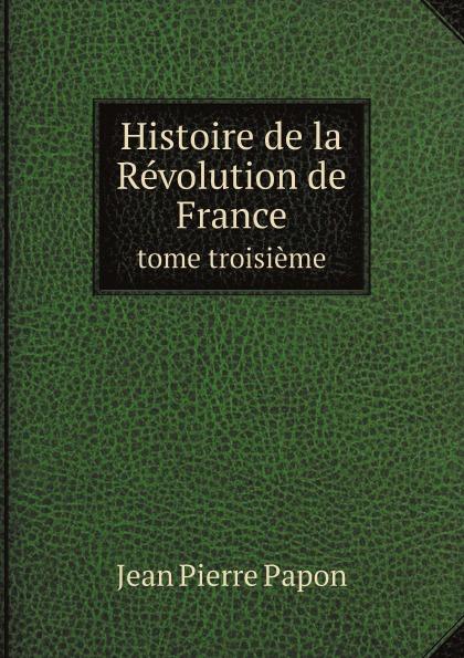 Jean Pierre Papon Histoire de la Revolution de France. tome troisieme françois emmanuel de toulongeon histoire de france depuis la revolution de 1789 t 2