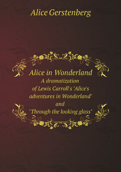 """Alice Gerstenberg Alice in Wonderland. A dramatization of Lewis Carroll's """"Alice's adventures in Wonderland"""" and """"Through the looking glass"""""""