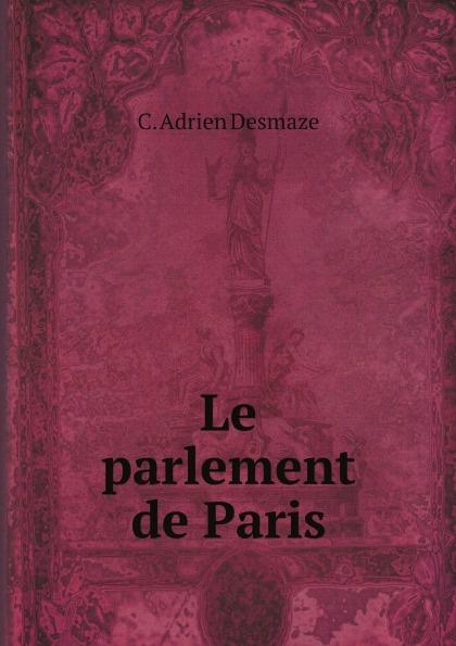 C. Adrien Desmaze Le parlement de Paris
