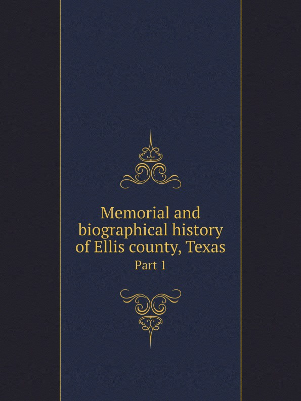 Lewis Publishing Memorial and biographical history of Ellis county, Texas. Part 1 lewis publishing memorial and biographical history of ellis county texas part 1