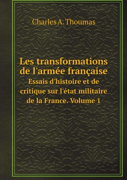 Thoumas Charles Antoine Les transformations de l'armee francaise. Essais d'histoire et de critique sur l'etat militaire de la France. Volume 1