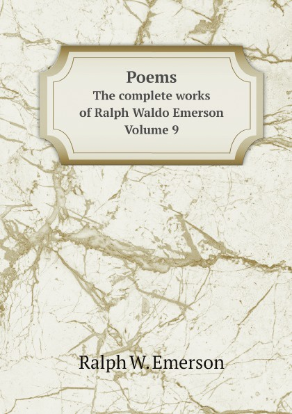 Ralph Waldo Emerson Poems. The complete works of Ralph Waldo Emerson. Volume 9 joseph forster four great teachers john ruskin thomas carlyle ralph waldo emerson and robert browning