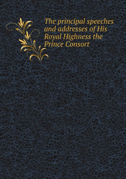 A. Helps, Prince Consort Albert The principal speeches and addresses of His Royal Highness the Prince Consort theodore martin the life of his royal highness the prince consort