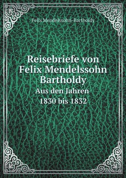 Felix Mendelssohn-Bartholdy Reisebriefe von Felix Mendelssohn Bartholdy. Aus den Jahren 1830 bis 1832 f mendelssohn bartholdy lettere di felix mendelssohn bartholdy 1830 1847 volume 2