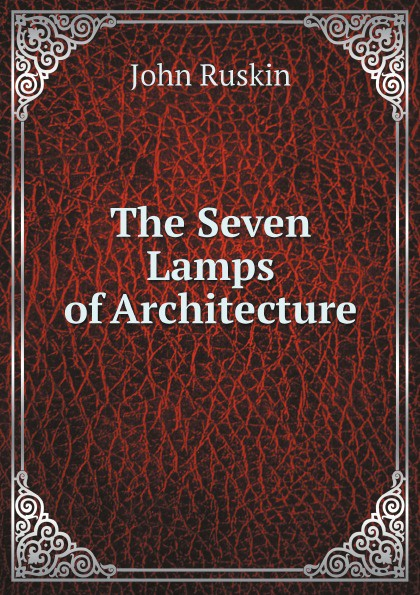 Рескин The Seven Lamps of Architecture john ruskin the seven lamps of architecture lectures on architecture and painting the study of architecture