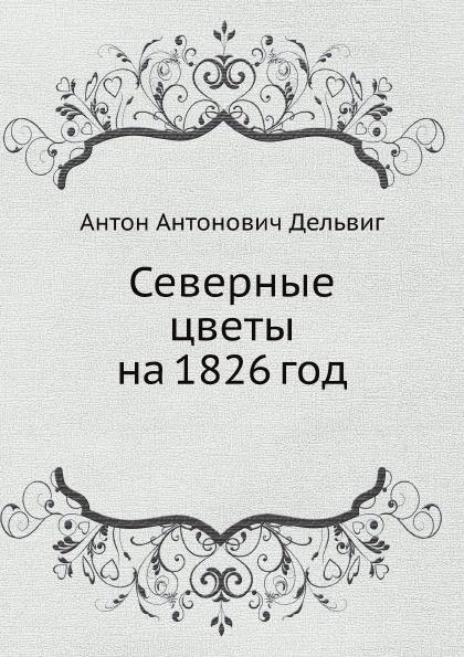 Антон Антонович Дельвиг Северные цветы на 1826 год