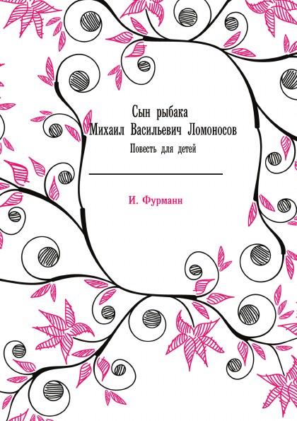 И. Фурманн Сын рыбака Михаил Васильевич Ломоносов. Повесть для детей