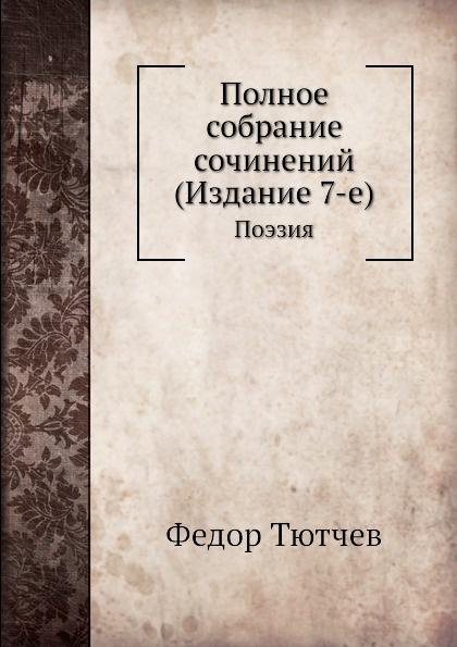Ф. Тютчев Полное собрание сочинений (Издание 7-е). Поэзия