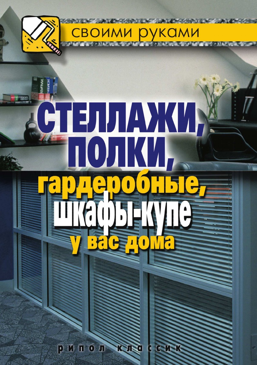Г.А. Серикова Стеллажи, полки, гардеробные, шкафы-купе у вас дома стеллажи шкафы гардеробные своими руками