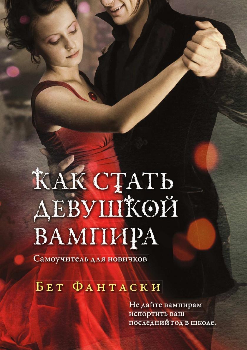 Бет Фантаски Как стать девушкой вампира. Самоучитель для новичков