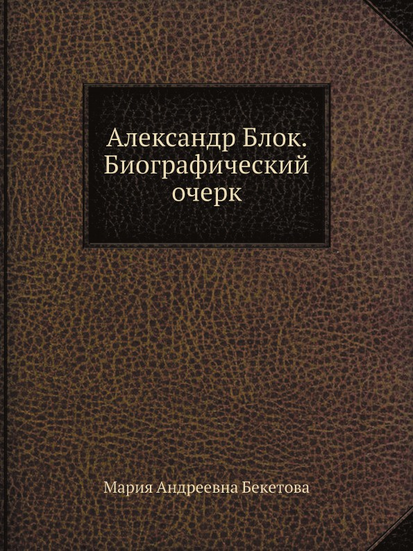 М.А. Бекетова Александр Блок. Биографический очерк