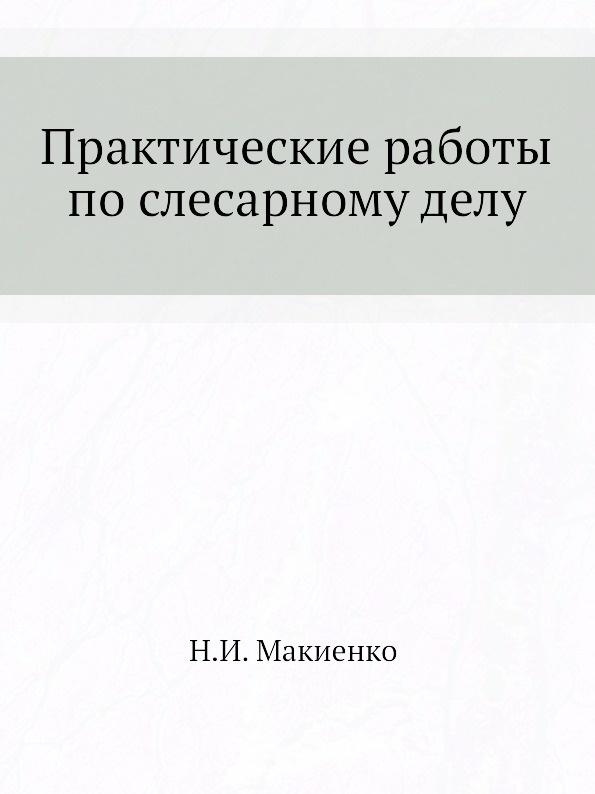 Н.И. Макиенко Практические работы по слесарному делу
