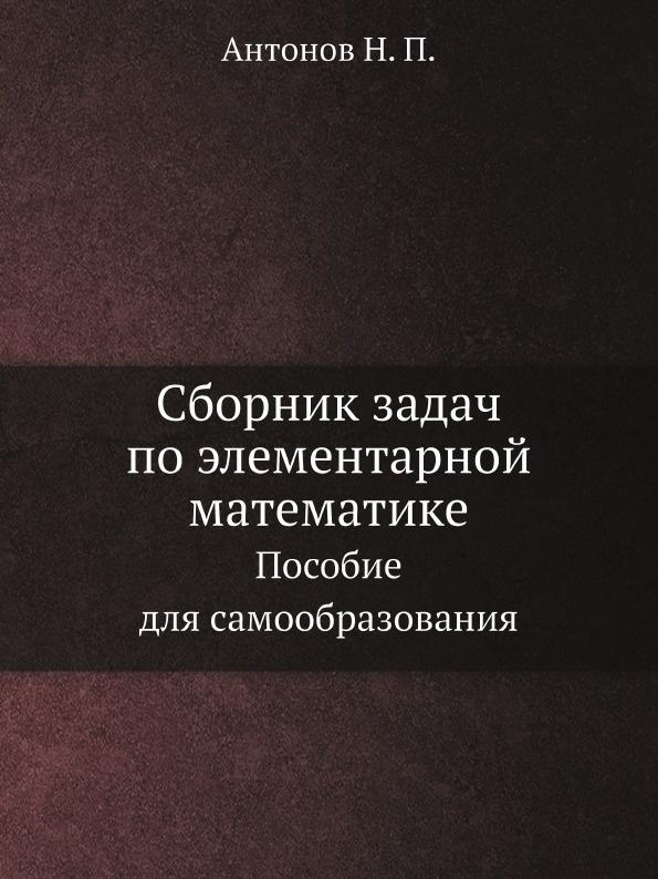 Н.П. Антонов Сборник задач по элементарной математике. Пособие для самообразования