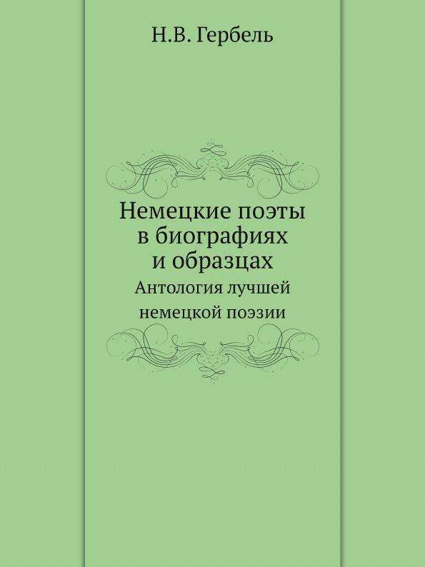 Н.В. Гербель Немецкие поэты в биографиях и образцах. Антология лучшей немецкой поэзии