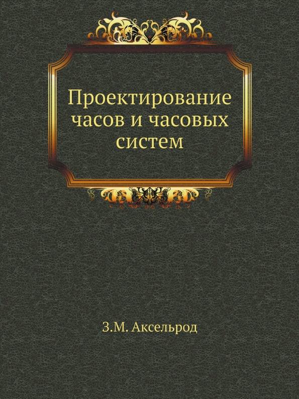 З. М. Аксельрод Проектирование часов и часовых систем