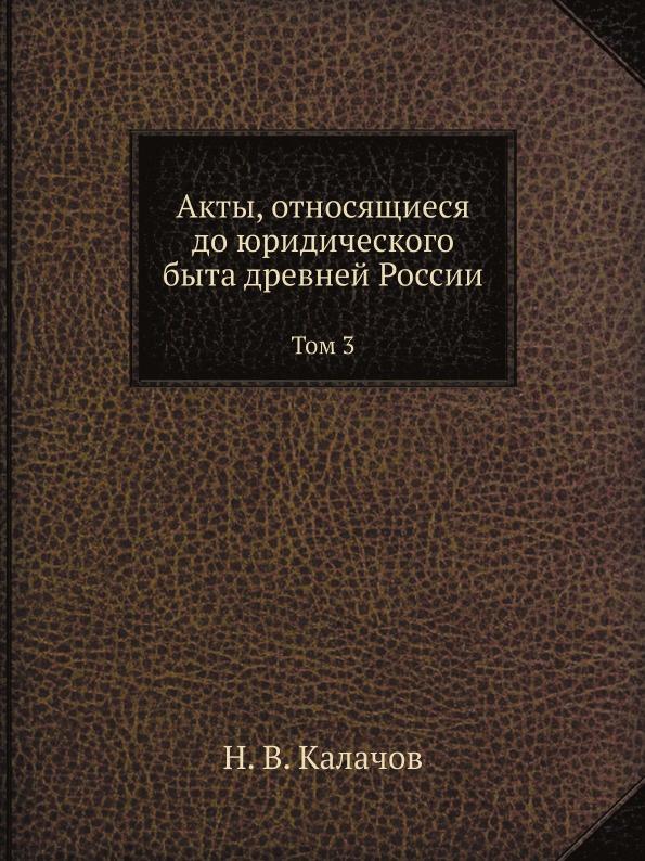 Н. В. Калачов Акты, относящиеся до юридического быта древней России. Том 3