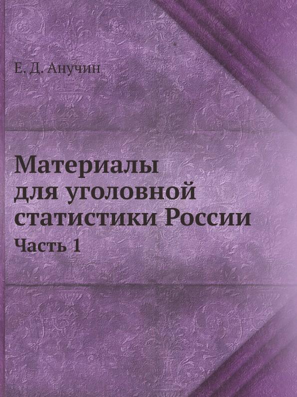 Е.Д. Анучин Материалы для уголовной статистики России. Часть 1