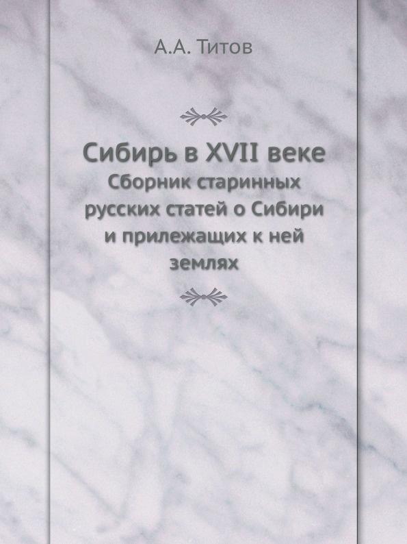 А. А. Титов Сибирь в XVII веке. Сборник старинных русских статей о Сибири и прилежащих к ней землях