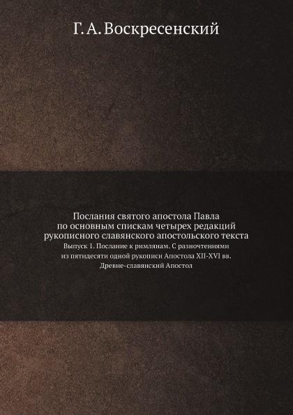 Г. А. Воскресенский Послания святого апостола Павла по основным спискам четырех редакций рукописного славянского апостольского текста. Выпуск 1. Послание к римлянам. С разночтениями из пятидесяти одной рукописи Апостола XII-XVI вв. / Древне-славянский Апостол