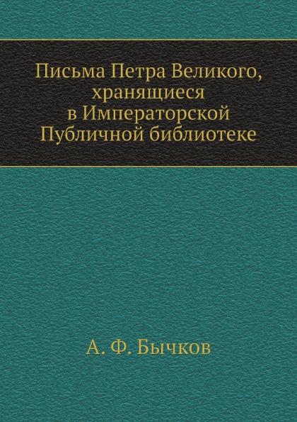 А. Ф. Бычков Письма Петра Великого, хранящиеся в Императорской Публичной библиотеке