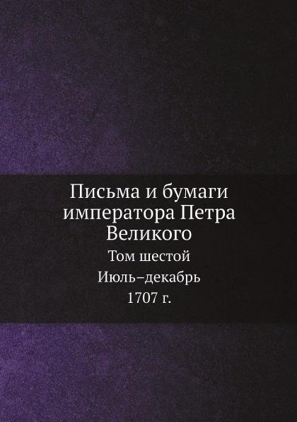 И.А. Бычков Письма и бумаги императора Петра Великого. Том 6. Июль.декабрь 1707 г.