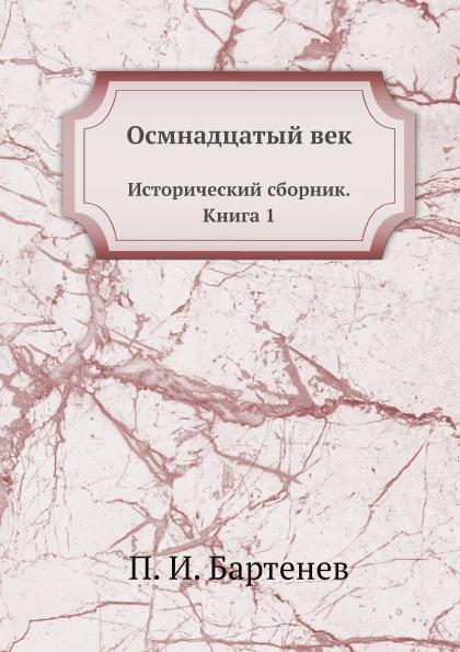 П. И. Бартенев Осмнадцатый век. Исторический сборник. Книга 1