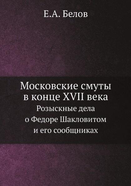 Е.А. Белов Московские смуты в конце XVII века. Розыскные дела о Федоре Шакловитом и его сообщниках