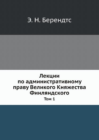 Э. Н. Берендтс Лекции по административному праву Великого Княжества Финляндского. Том 1
