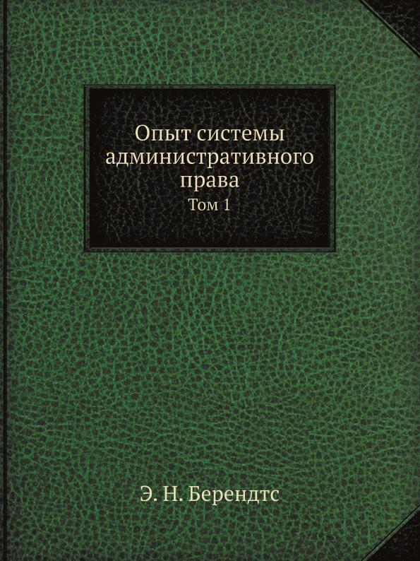 Э. Н. Берендтс Опыт системы административного права. Том 1