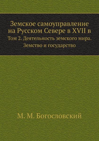 М.М. Богословский Земское самоуправление на Русском Севере в XVII в. Том 2. Деятельность земского мира. Земство и государство