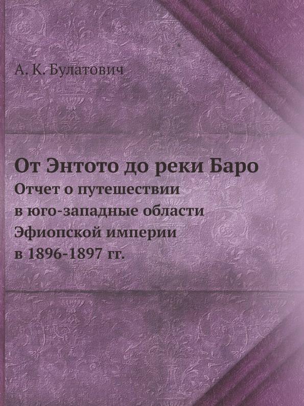 А.К. Булатович От Энтото до реки Баро. Отчет о путешествии в юго-западные области Эфиопской империи в 1896-1897 гг.