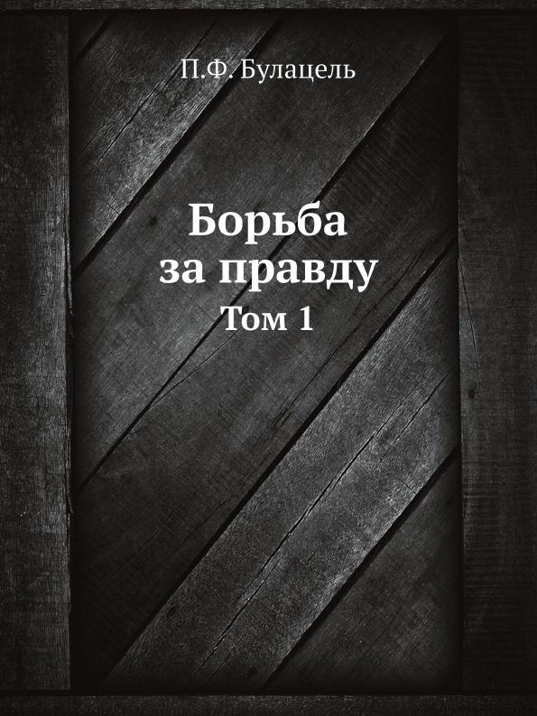 П.Ф. Булацель Борьба за правду. Том 1