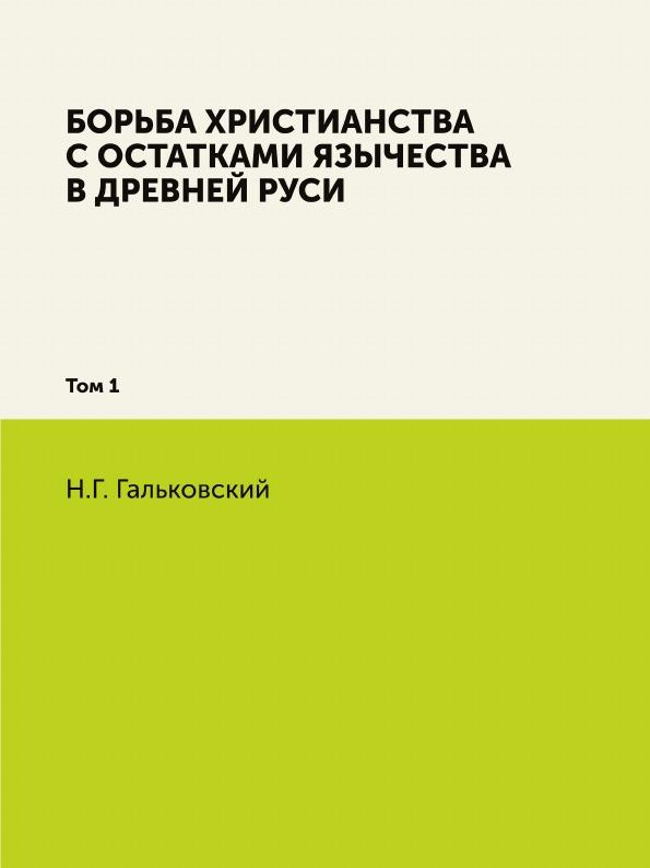 Н.Г. Гальковский Борьба христианства с остатками язычества в Древней Руси. Том 1