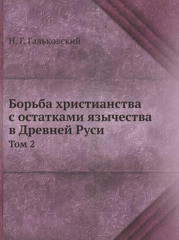 Н.Г. Гальковский Борьба христианства с остатками язычества в Древней Руси. Том 2