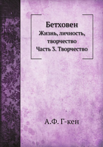 А.Ф. Г-кен Бетховен. Жизнь, личность, творчество. Часть 3. Творчество